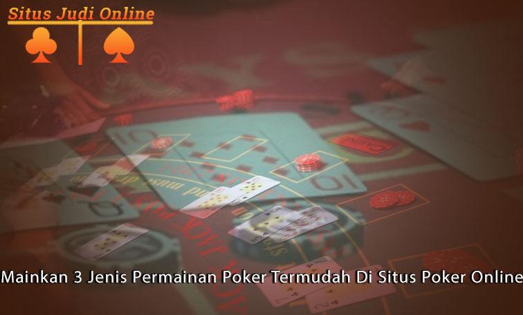 Mainkan 3 Jenis Permainan Poker Termudah Di Situs Poker Online