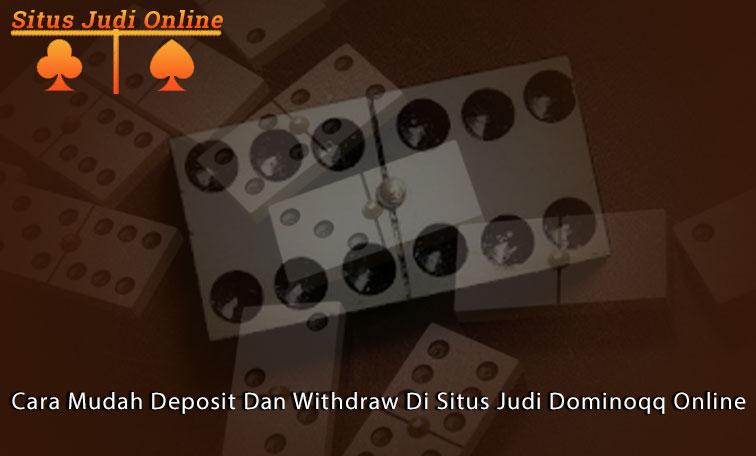Cara Mudah Deposit Dan Withdraw Di Situs Judi Dominoqq Online